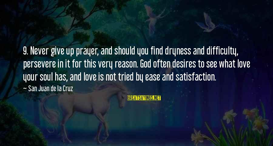 Satisfaction In God Sayings By San Juan De La Cruz: 9. Never give up prayer, and should you find dryness and difficulty, persevere in it