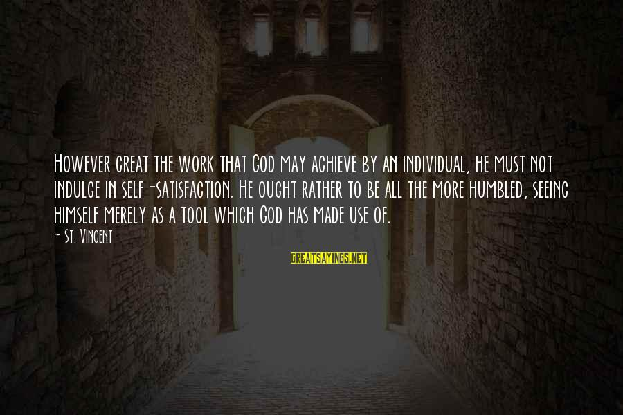 Satisfaction In God Sayings By St. Vincent: However great the work that God may achieve by an individual, he must not indulge