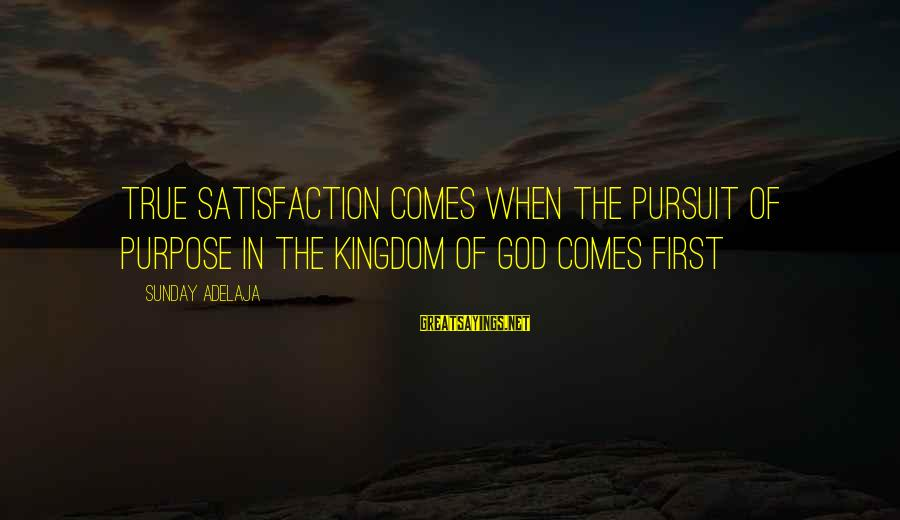 Satisfaction In God Sayings By Sunday Adelaja: True satisfaction comes when the pursuit of purpose in the kingdom of God comes first