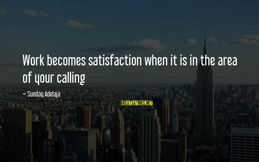 Satisfaction In God Sayings By Sunday Adelaja: Work becomes satisfaction when it is in the area of your calling