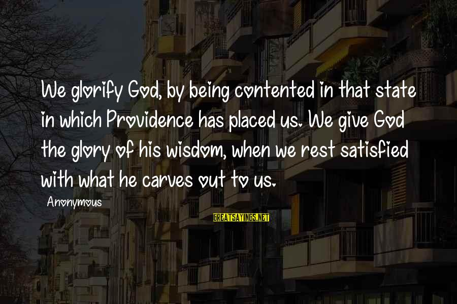 Satisfied And Contented Sayings By Anonymous: We glorify God, by being contented in that state in which Providence has placed us.