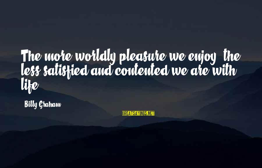 Satisfied And Contented Sayings By Billy Graham: The more worldly pleasure we enjoy, the less satisfied and contented we are with life.