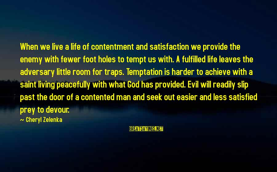 Satisfied And Contented Sayings By Cheryl Zelenka: When we live a life of contentment and satisfaction we provide the enemy with fewer