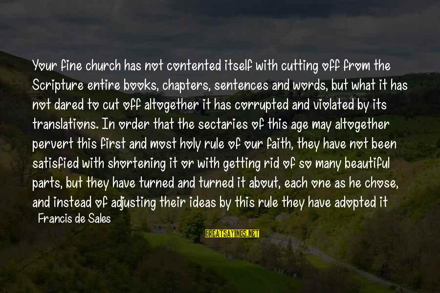 Satisfied And Contented Sayings By Francis De Sales: Your fine church has not contented itself with cutting off from the Scripture entire books,