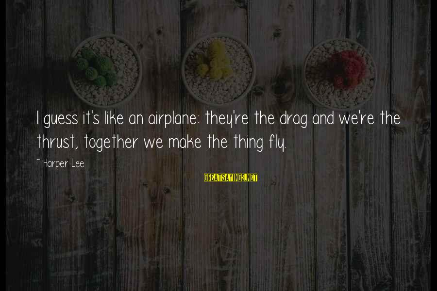 Satisfied And Contented Sayings By Harper Lee: I guess it's like an airplane: they're the drag and we're the thrust, together we