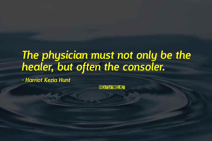 Satisfied And Contented Sayings By Harriot Kezia Hunt: The physician must not only be the healer, but often the consoler.