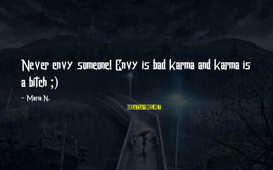 Satisfied And Contented Sayings By Maria N.: Never envy someone! Envy is bad karma and karma is a bitch ;)