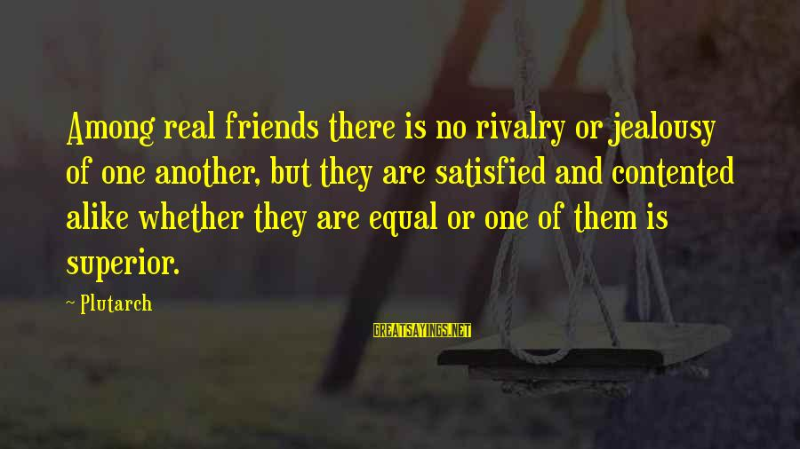 Satisfied And Contented Sayings By Plutarch: Among real friends there is no rivalry or jealousy of one another, but they are