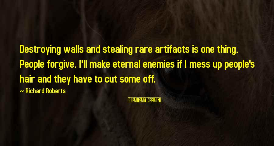 Satisfied And Contented Sayings By Richard Roberts: Destroying walls and stealing rare artifacts is one thing. People forgive. I'll make eternal enemies