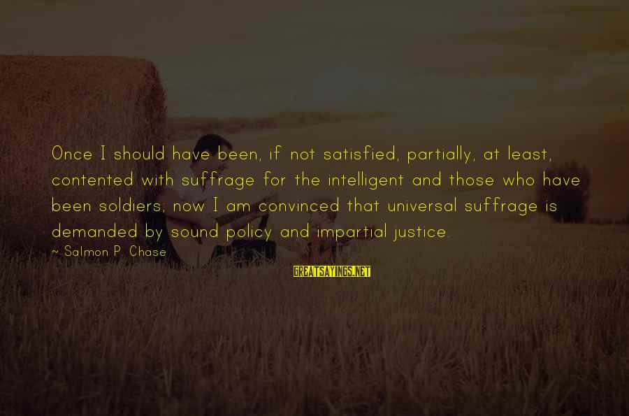 Satisfied And Contented Sayings By Salmon P. Chase: Once I should have been, if not satisfied, partially, at least, contented with suffrage for