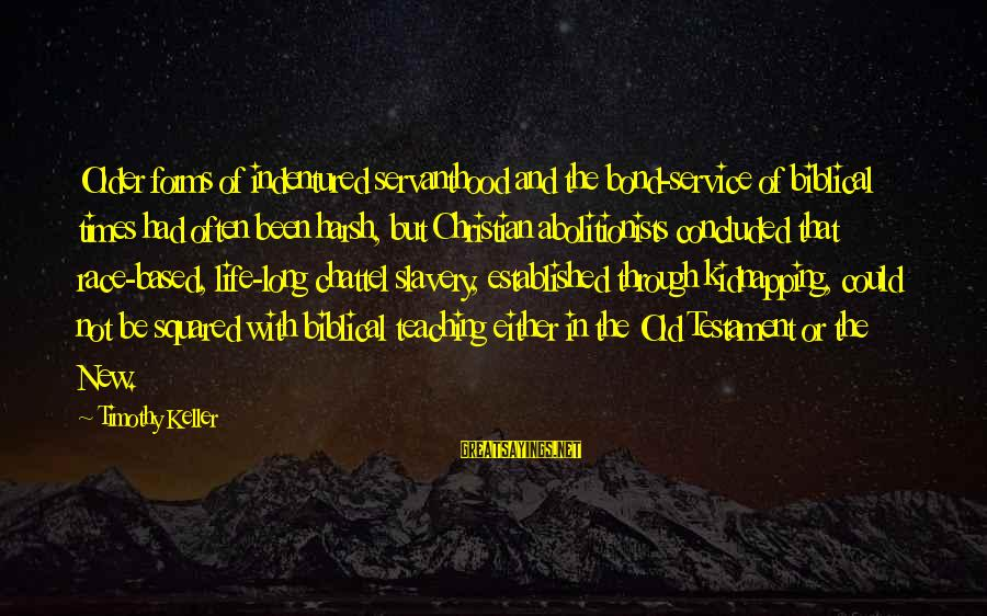 Satisfied And Contented Sayings By Timothy Keller: Older forms of indentured servanthood and the bond-service of biblical times had often been harsh,