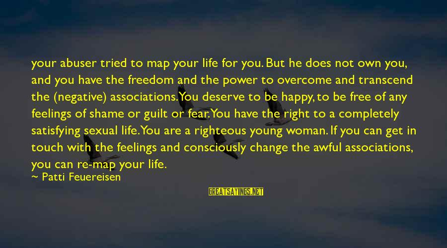 Satisfying Your Woman Sayings By Patti Feuereisen: your abuser tried to map your life for you. But he does not own you,