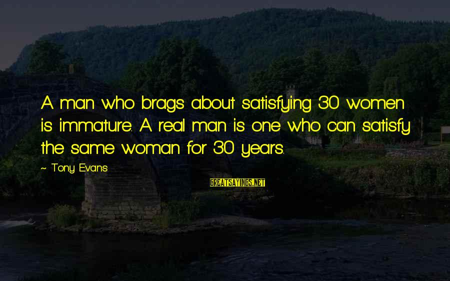 Satisfying Your Woman Sayings By Tony Evans: A man who brags about satisfying 30 women is immature. A real man is one