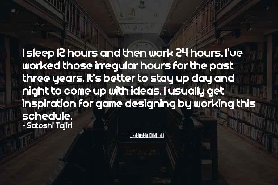 Satoshi Tajiri Sayings: I sleep 12 hours and then work 24 hours. I've worked those irregular hours for