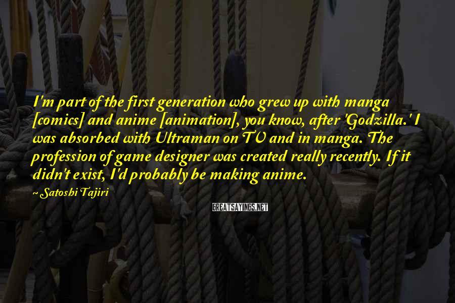 Satoshi Tajiri Sayings: I'm part of the first generation who grew up with manga [comics] and anime [animation],