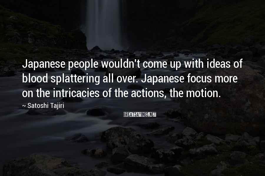 Satoshi Tajiri Sayings: Japanese people wouldn't come up with ideas of blood splattering all over. Japanese focus more