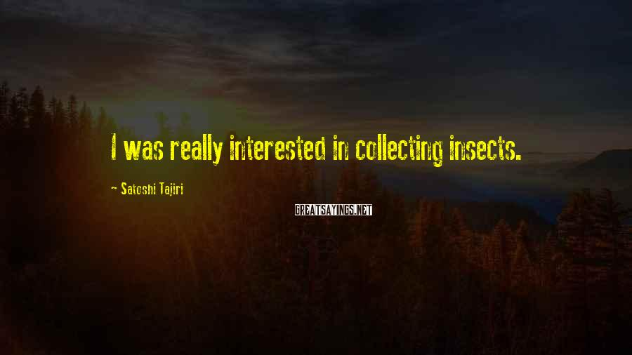 Satoshi Tajiri Sayings: I was really interested in collecting insects.
