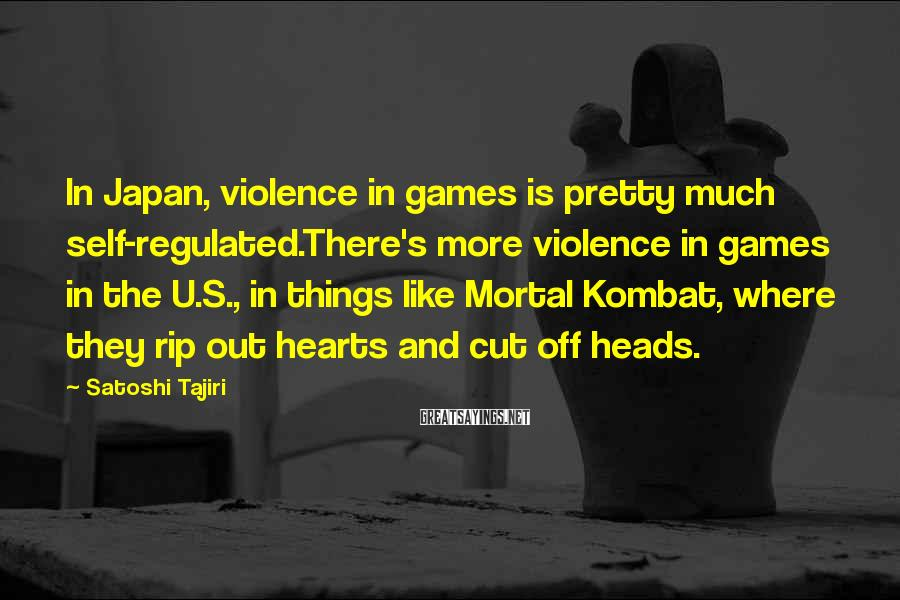 Satoshi Tajiri Sayings: In Japan, violence in games is pretty much self-regulated.There's more violence in games in the