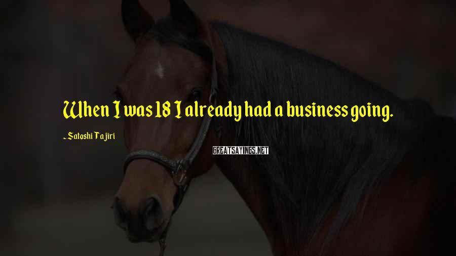 Satoshi Tajiri Sayings: When I was 18 I already had a business going.