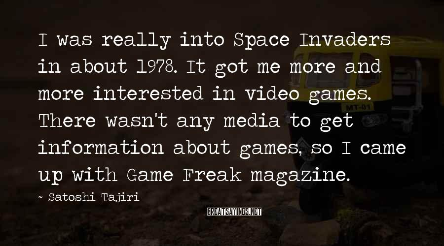 Satoshi Tajiri Sayings: I was really into Space Invaders in about 1978. It got me more and more
