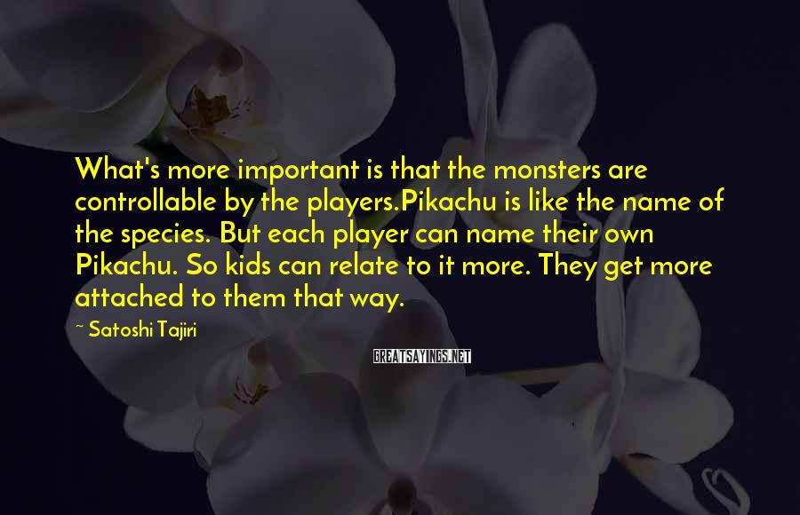 Satoshi Tajiri Sayings: What's more important is that the monsters are controllable by the players.Pikachu is like the
