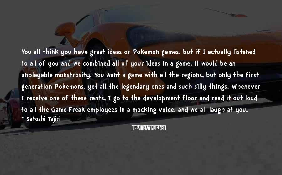 Satoshi Tajiri Sayings: You all think you have great ideas or Pokemon games, but if I actually listened