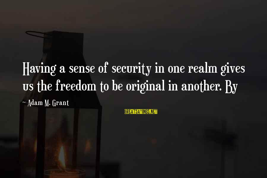 Saturday's Warrior Memorable Sayings By Adam M. Grant: Having a sense of security in one realm gives us the freedom to be original
