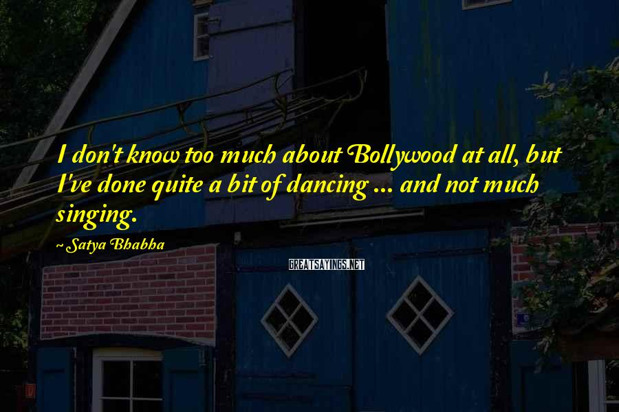 Satya Bhabha Sayings: I don't know too much about Bollywood at all, but I've done quite a bit