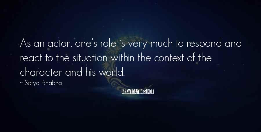 Satya Bhabha Sayings: As an actor, one's role is very much to respond and react to the situation