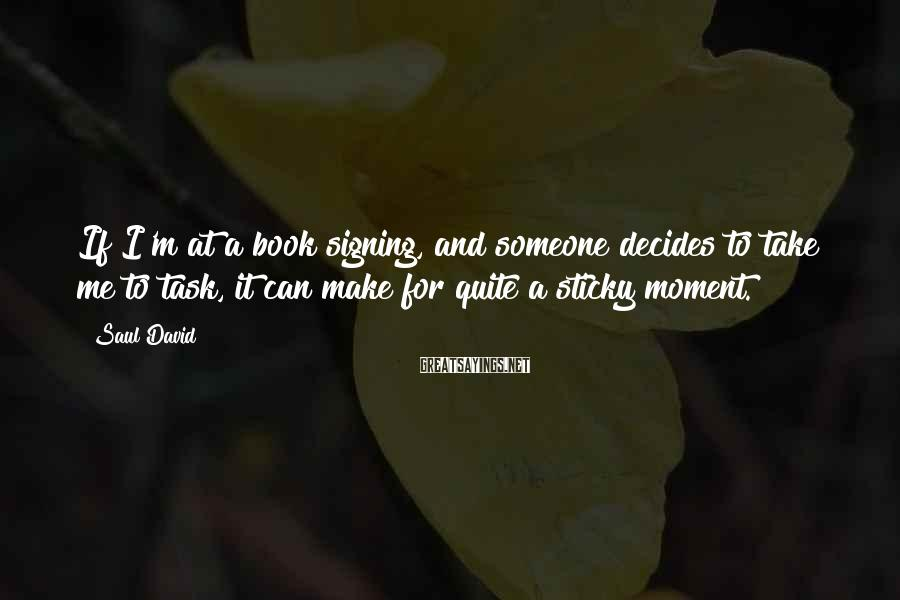 Saul David Sayings: If I'm at a book signing, and someone decides to take me to task, it