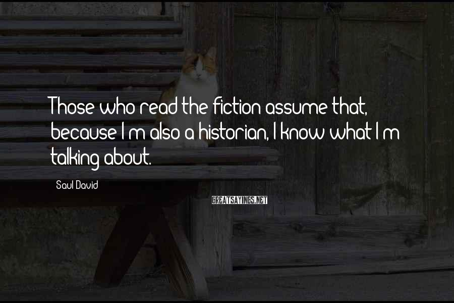 Saul David Sayings: Those who read the fiction assume that, because I'm also a historian, I know what