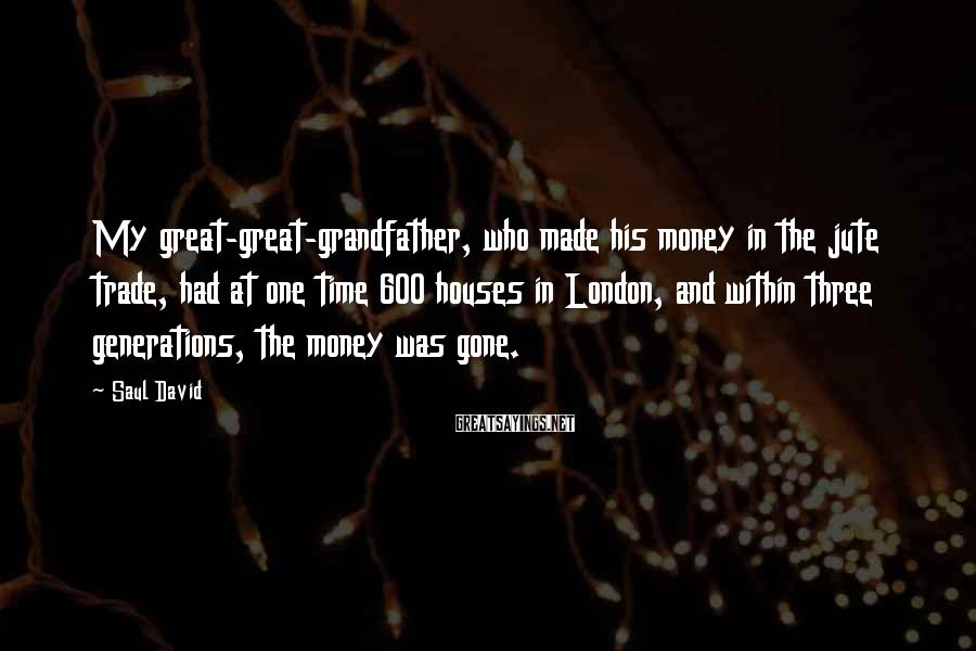 Saul David Sayings: My great-great-grandfather, who made his money in the jute trade, had at one time 600