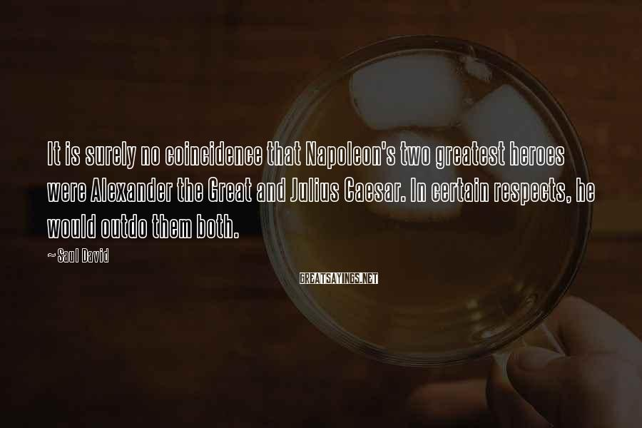 Saul David Sayings: It is surely no coincidence that Napoleon's two greatest heroes were Alexander the Great and