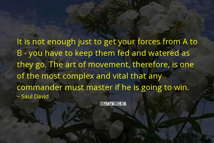 Saul David Sayings: It is not enough just to get your forces from A to B - you