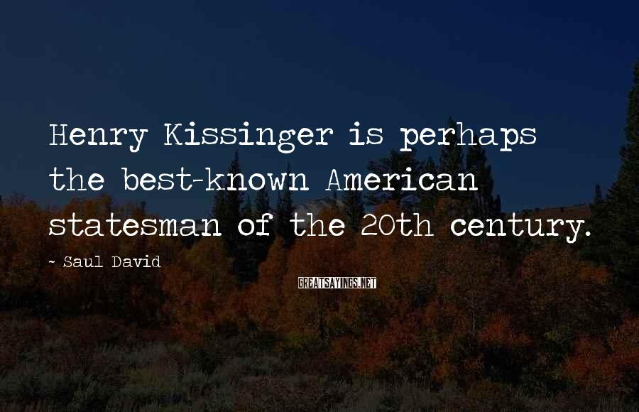 Saul David Sayings: Henry Kissinger is perhaps the best-known American statesman of the 20th century.