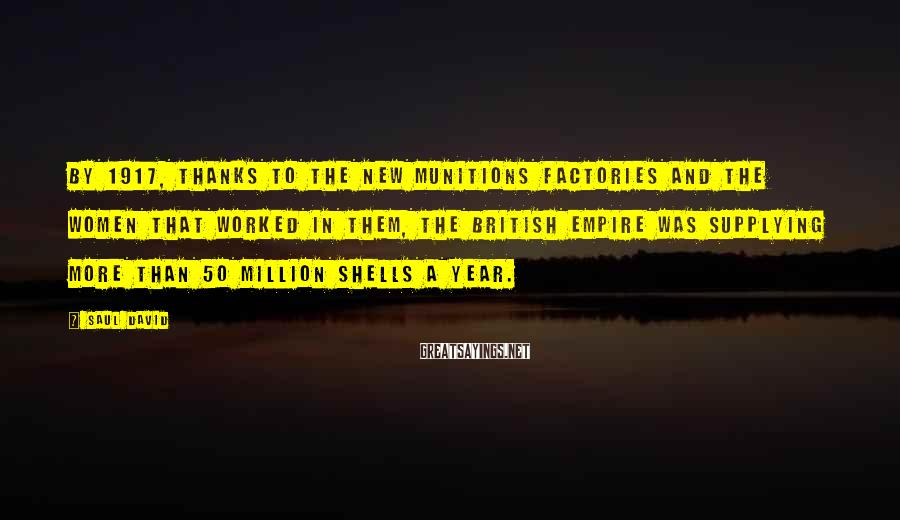Saul David Sayings: By 1917, thanks to the new munitions factories and the women that worked in them,