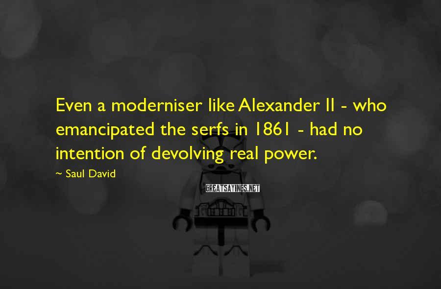 Saul David Sayings: Even a moderniser like Alexander II - who emancipated the serfs in 1861 - had