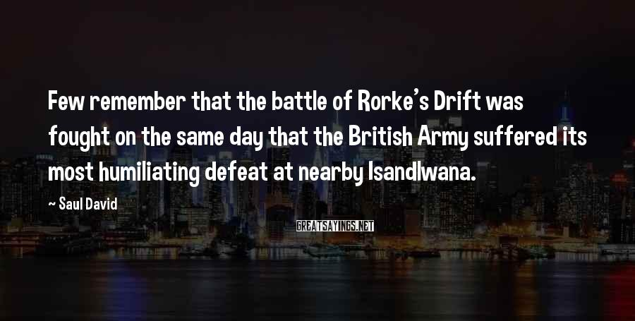 Saul David Sayings: Few remember that the battle of Rorke's Drift was fought on the same day that