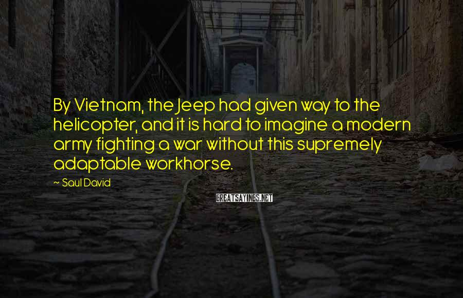 Saul David Sayings: By Vietnam, the Jeep had given way to the helicopter, and it is hard to