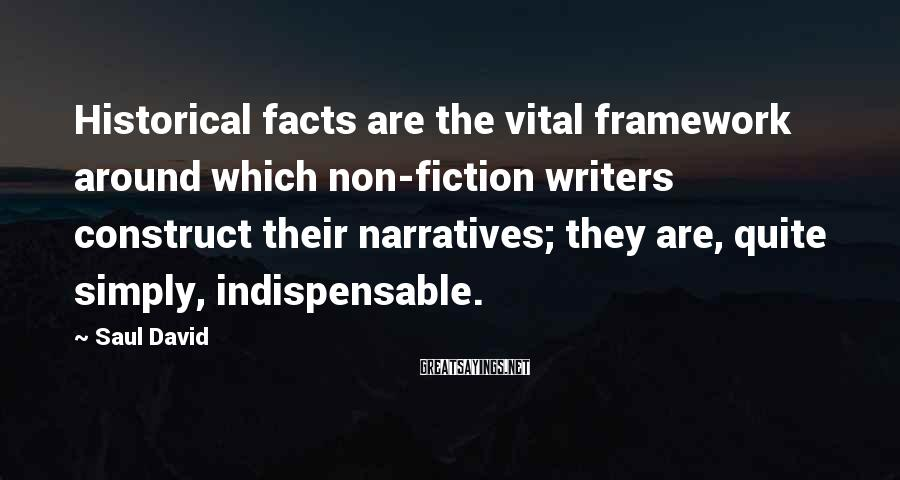 Saul David Sayings: Historical facts are the vital framework around which non-fiction writers construct their narratives; they are,
