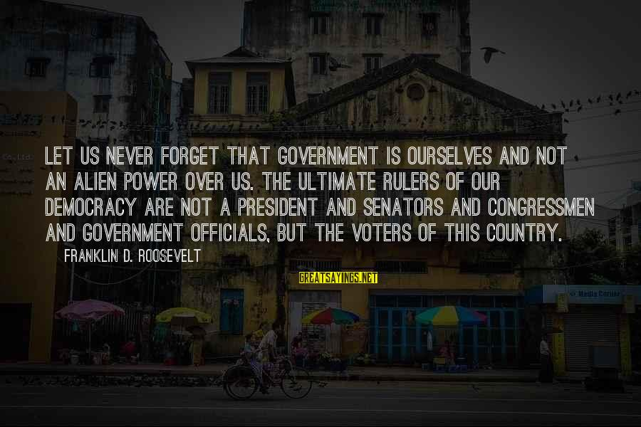 Saul Landau Sayings By Franklin D. Roosevelt: Let us never forget that government is ourselves and not an alien power over us.