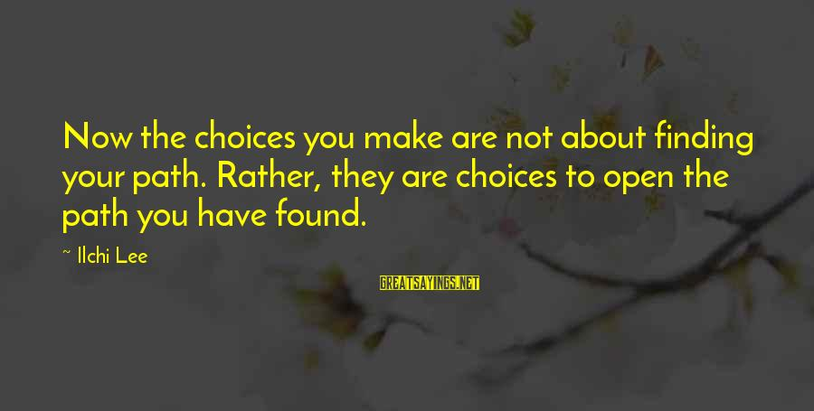 Saul Landau Sayings By Ilchi Lee: Now the choices you make are not about finding your path. Rather, they are choices