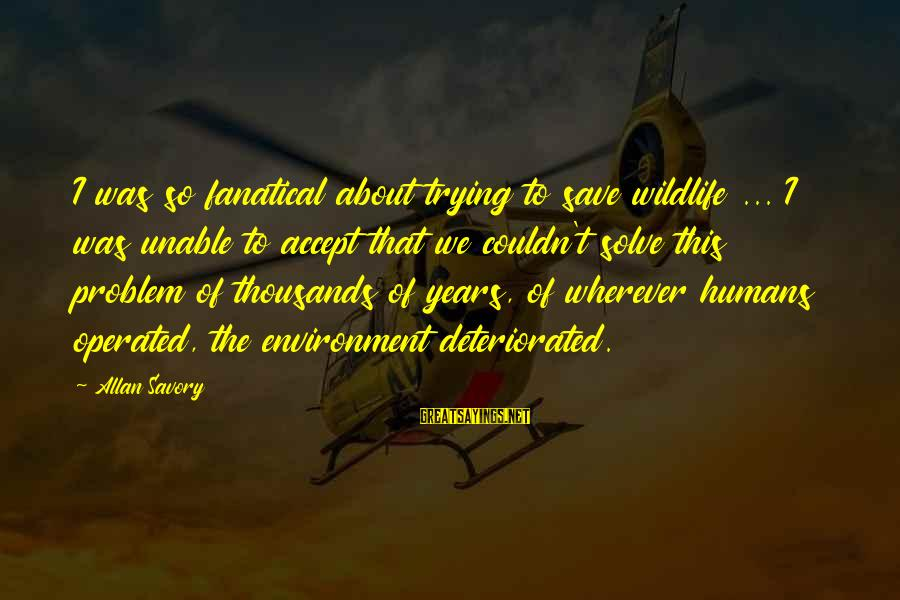 Save Environment Sayings By Allan Savory: I was so fanatical about trying to save wildlife ... I was unable to accept