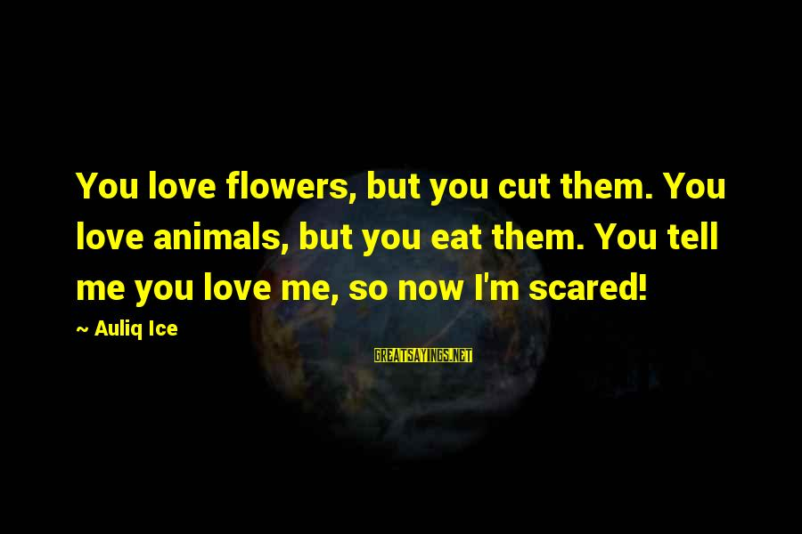 Save Environment Sayings By Auliq Ice: You love flowers, but you cut them. You love animals, but you eat them. You