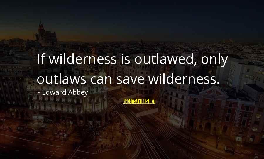 Save Environment Sayings By Edward Abbey: If wilderness is outlawed, only outlaws can save wilderness.
