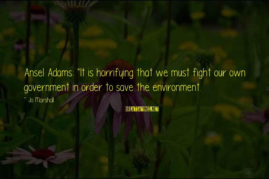 "Save Environment Sayings By Jo Marshall: Ansel Adams: ""It is horrifying that we must fight our own government in order to"