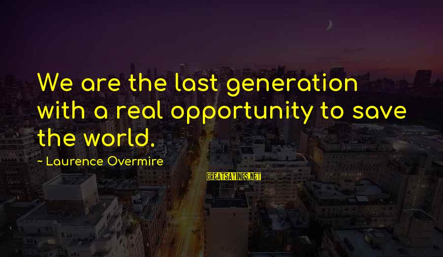 Save Environment Sayings By Laurence Overmire: We are the last generation with a real opportunity to save the world.