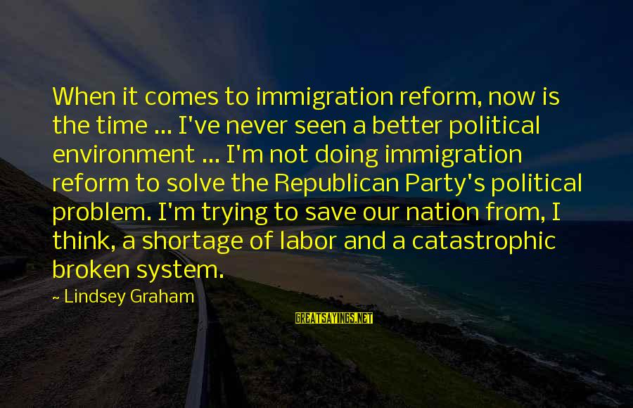 Save Environment Sayings By Lindsey Graham: When it comes to immigration reform, now is the time ... I've never seen a