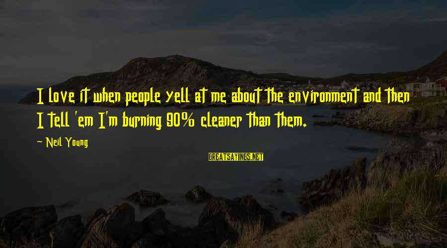 Save Environment Sayings By Neil Young: I love it when people yell at me about the environment and then I tell