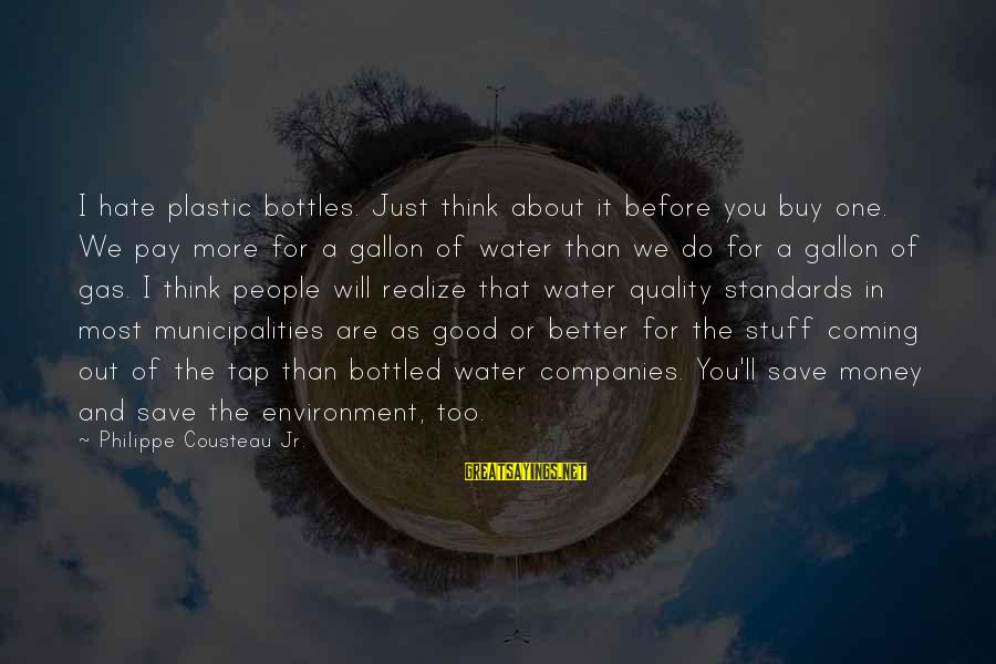 Save Environment Sayings By Philippe Cousteau Jr.: I hate plastic bottles. Just think about it before you buy one. We pay more